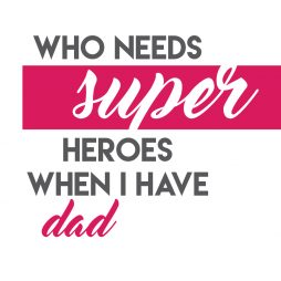 who needs super heroes when i have dad-01